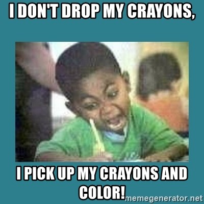 I love coloring kid - I don't drop my crayons, I pick up my crayons and color!