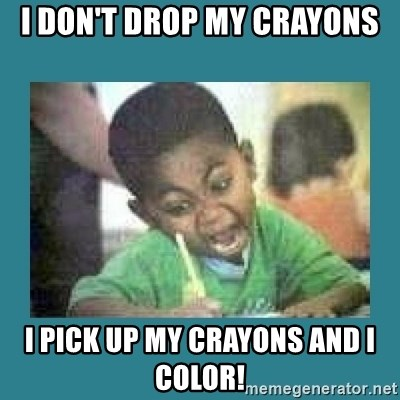 I love coloring kid - I don't drop my crayons I pick up my crayons and I color!