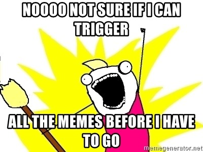 X ALL THE THINGS - noooo not sure if i can trigger ALL the memes before i have to go