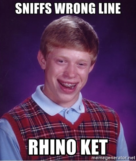 Bad Luck Brian - SNIFFS WRONG LINE RHINO KET