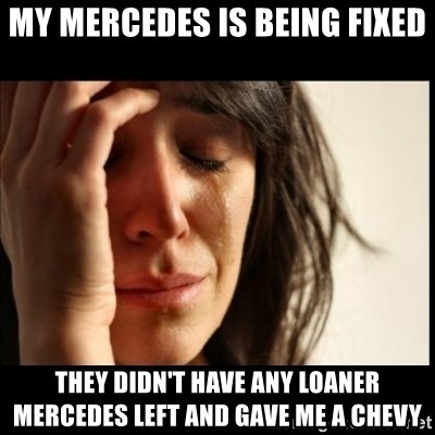 First World Problems - MY MERCEDES IS BEING FIXED THEY DIDN'T HAVE ANY LOANER MERCEDES LEFT AND GAVE ME A CHEVY