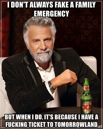 The Most Interesting Man In The World - I don't always fake a family emergency But when I do, it's because I have a fucking ticket to tomorrowland
