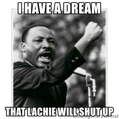 I HAVE A DREAM - I HAVE A DREAM THAT LACHIE WILL SHUT UP