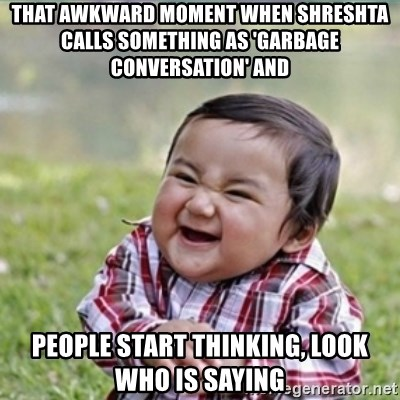 evil plan kid - That awkward moment when shreshta calls something as 'garbage conversation' and People start thinking, look who is saying