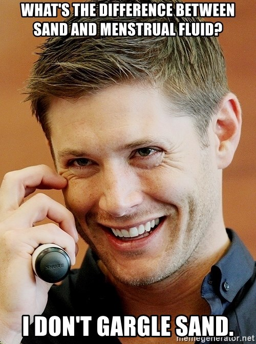Psychopatic Murderer Jensen - What's the difference between sand and menstrual fluid? I don't gargle sand.