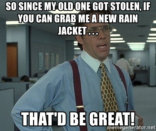That'd be great guy - so since my old one got stolen, if you can grab me a new rain jacket . . . that'd be great!