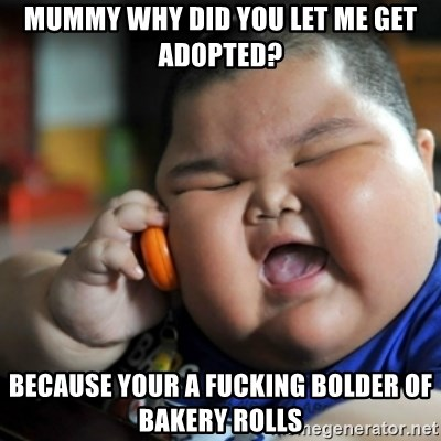 fat chinese kid - MUMMY WHY DID YOU LET ME GET ADOPTED? BECAUSE YOUR A FUCKING BOLDER OF BAKERY ROLLS