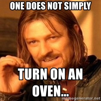 One Does Not Simply - one does not simply turn on an oven...