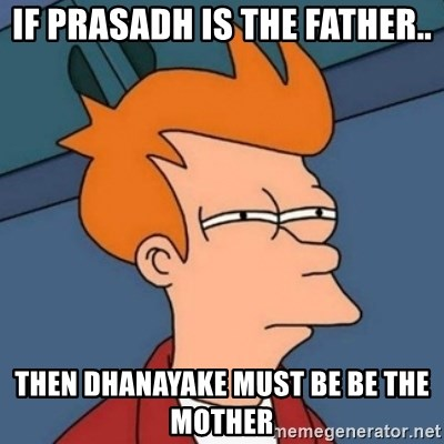 Not sure if troll - IF PRASADH IS THE FATHER.. THEN DHANAYAKE MUST BE BE THE MOTHER