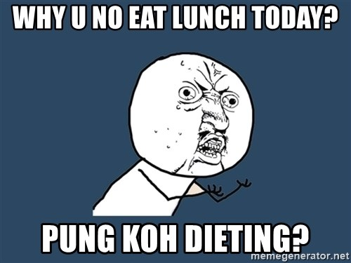 Y U No - why u no eat lunch today? Pung Koh dieting?