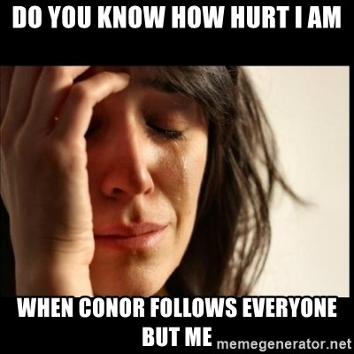 First World Problems - DO YOU KNOW HOW HURT I AM WHEN CONOR FOLLOWS EVERYONE BUT ME