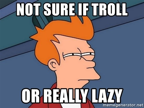 Futurama Fry - not sure if troll or really lazy