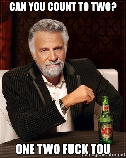 The Most Interesting Man In The World - Can you count to two? One two fuck tou