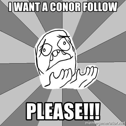 Whyyy??? - i want a conor follow please!!!