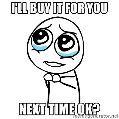 pleaseguy  - I'll buy it for you next time ok?
