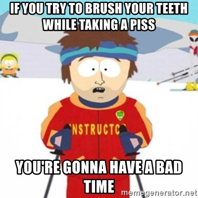 Bad time ski instructor 1 - if you try to brush your teeth while taking a piss you're gonna have a bad time