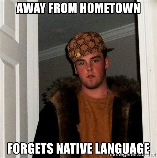 Scumbag Steve - away from hometown forgets native language