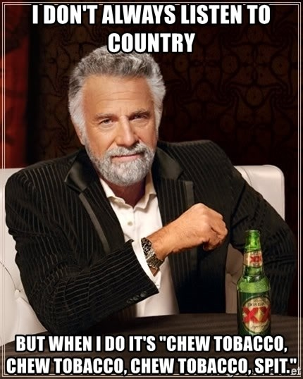 """The Most Interesting Man In The World - I don't always listen to country But when I do it's """"Chew tobacco, chew tobacco, chew tobacco, spit."""""""