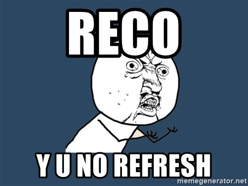 Y U No - reco Y U NO REFRESH