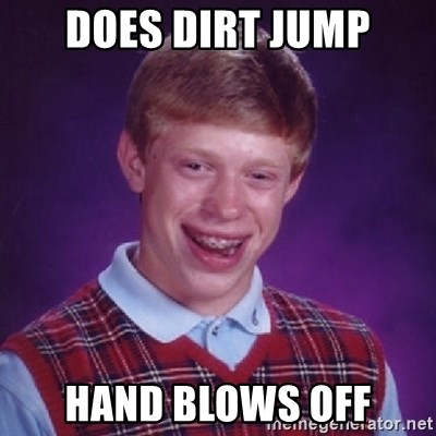 Bad Luck Brian - DOES DIRT JUMP HAND BLOWS OFF