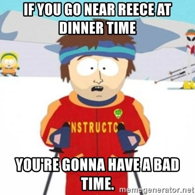 Bad time ski instructor 1 - IF YOU GO NEAR REECE AT DINNER TIME YOU'RE GONNA HAVE A BAD TIME.