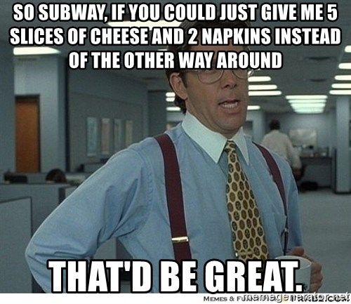 Yeah If You Could Just - So subway, if you could just give me 5 slices of cheese and 2 napkins instead of the other way around that'd be great.
