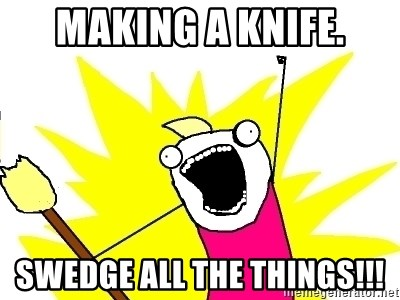 X ALL THE THINGS - Making a knife. Swedge ALL the things!!!