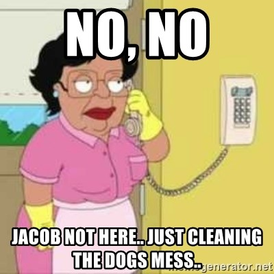 Family guy maid - no, no  Jacob not here.. just CLEANING the dogs mess..