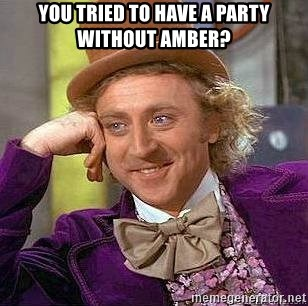 Willy Wonka - You tried to have a party without Amber?
