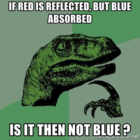 Philosoraptor - IF RED IS REFLECTED, but BLUE ABSORBED Is IT THEN NOT BLUE ?