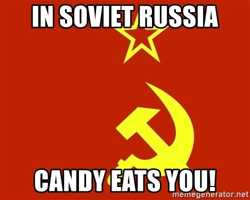 In Soviet Russia - In Soviet Russia candy eats YOU!