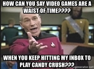 Captain Picard - How can You say video games are a waist of time???? when you keep hitting my inbox to play candy crush???