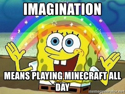 Imagination - IMAGINATION MEANS PLAYING MINECRAFT ALL DAY