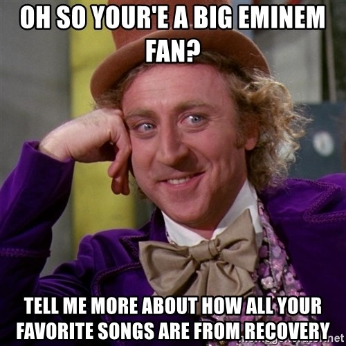 Willy Wonka - Oh so your'e a big Eminem fan?  tell me more about how all your favorite songs are from Recovery