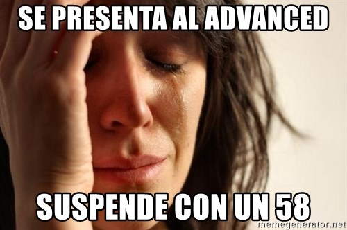 First World Problems - SE PRESENTA AL ADVANCED SUSPENDE CON UN 58