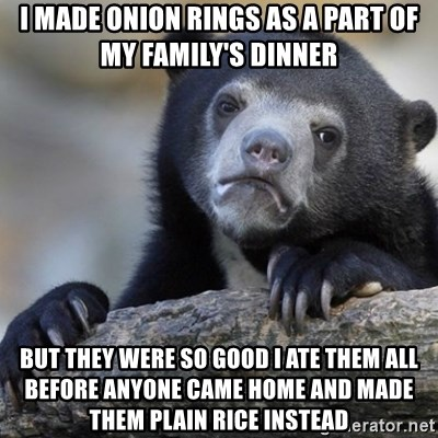Confession Bear - i made onion rings as a part of my family's dinner but they were so good i ate them all before anyone came home and made them plain rice instead