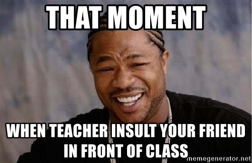 Yo Dawg - that moment when teacher insult your friend in front of class