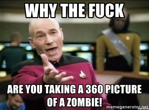 Why the fuck - Why the fuck Are you taking a 360 picture of a zombie!