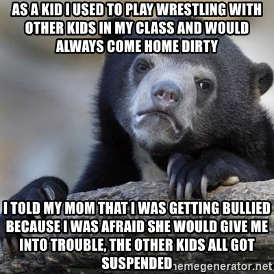 Confession Bear - as a kid i used to play wrestling with other kids in my class and would always come home dirty i told my mom that i was getting bullied because i was afraid she would give me into trouble, the other kids all got suspended