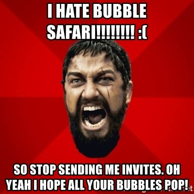 THIS IS SPARTAAA!!11!1 - I hate Bubble Safari!!!!!!!! :( So stop sending me invites. Oh yeah I hope all your bubbles POP!