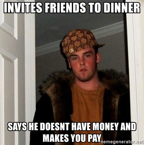 Scumbag Steve - Invites friends to dinner Says he doesnt have money and makes you pay