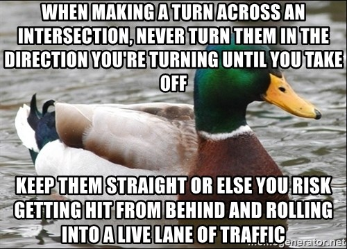 Actual Advice Mallard 1 - When making a turn across an intersection, never turn them in the direction you're turning until you take off Keep them straight or else you risk getting hit from behind and rolling into a live lane of traffic