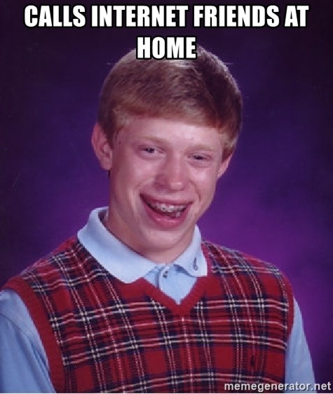 Bad Luck Brian - Calls internet friends at home