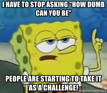 """Tough Spongebob - I HAVE TO STOP ASKING """"HOW DUMB CAN YOU BE"""" PEOPLE ARE STARTING TO TAKE IT AS A CHALLENGE!"""