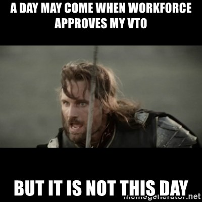 But it is not this Day ARAGORN - A day may come when workforce approves my VTO but it is not this day