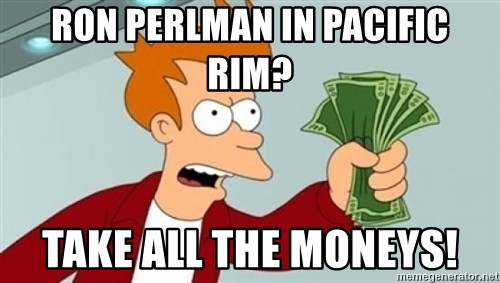 Shut up and take my money Fry blank - Ron Perlman in pacific rim? TAKE all the moneys!