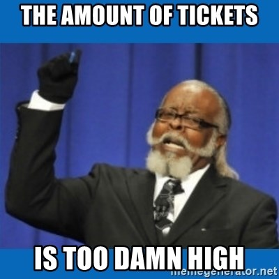 Too damn high - THE AMOUNT OF TICKETS IS TOO DAMN HIGH
