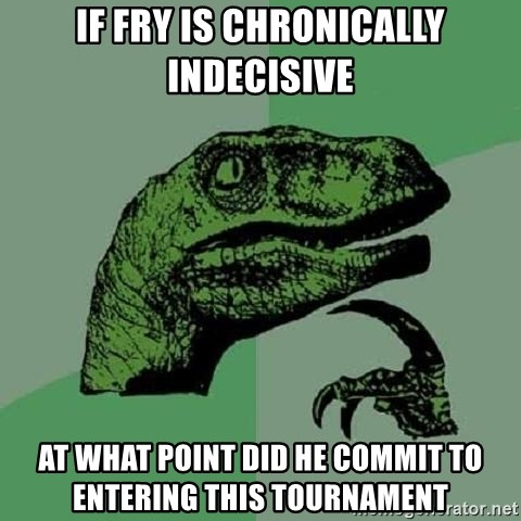 Philosoraptor - If Fry is chronically indecisive at what point did he commit to entering this tournament