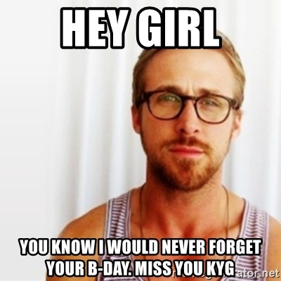 Ryan Gosling Hey  - Hey Girl You know I would never forget your b-day. Miss you KYG