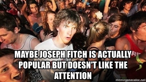 Sudden Realization Ralph -  maybe joseph fitch is actually popular but doesn't like the attention